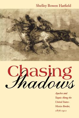 Chasing Shadows: Apaches and Yaquis Along the United States-Mexico Border, 1876-1911 - Hatfield, Shelley Bowen, Dr.