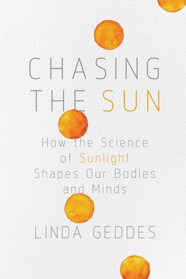 Chasing the Sun: How the Science of Sunlight Shapes Our Bodies and Minds - Geddes, Linda