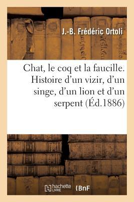 Chat, Le Coq Et La Faucille. Histoire D'Un Vizir, D'Un Singe, D'Un Lion Et D'Un Serpent - Ortoli-J-B