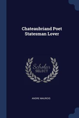 Chateaubriand Poet Statesman Lover - Maurois, Andre