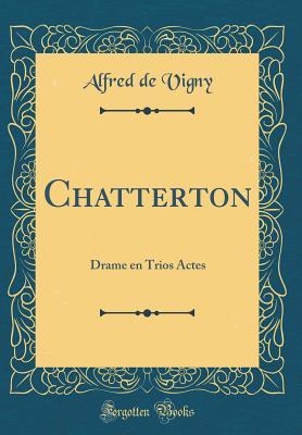 Chatterton: Drame En Trios Actes (Classic Reprint) - Vigny, Alfred De