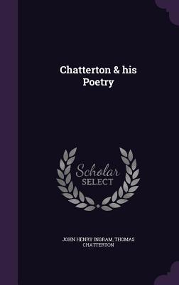 Chatterton & His Poetry - Ingram, John Henry, and Chatterton, Thomas