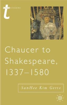 Chaucer to Shakespeare, 1337 - 1580 - Gertz, Sunhee Kim