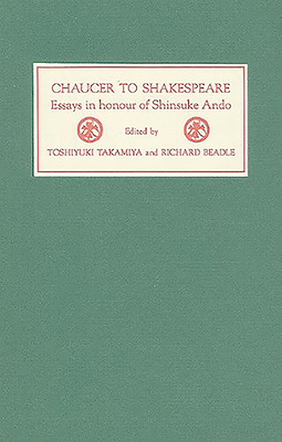 Chaucer to Shakespeare: Essays in Honour of Shinsuke Ando - Takamiya, Toshiyuki (Editor), and Beadle, Richard (Editor)