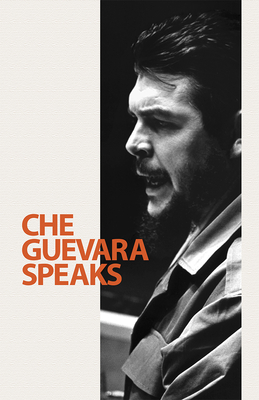 Che Guevara Speaks: Selected Speeches and Writings - Guevara, Ernesto Che