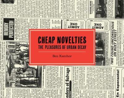 Cheap Novelties: The Pleasures of Urban Decay - Katchor, Ben