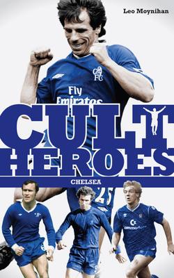 Chelsea Cult Heroes: Stamford Bridge's Greatest Icons - Moynihan, Leo