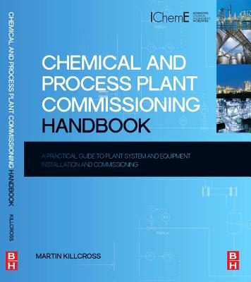 Chemical and Process Plant Commissioning Handbook: A Practical Guide to Plant System and Equipment Installation and Commissioning - Killcross, Martin