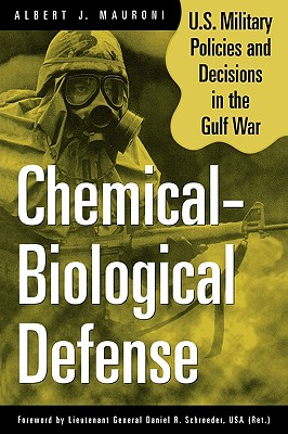 Chemical-Biological Defense: U.S. Military Policies and Decisions in the Gulf War - Mauroni, Albert J, and Mauroni, Al, and Schroeder, Daniel R (Foreword by)