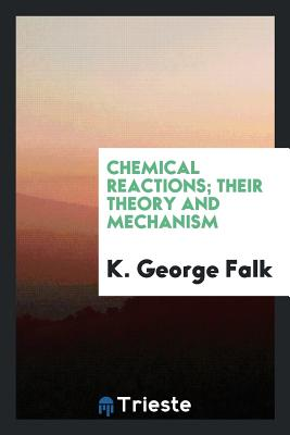 Chemical Reactions; Their Theory and Mechanism - Falk, K George