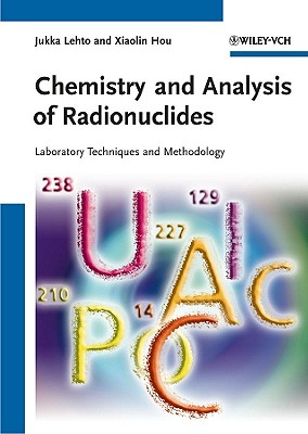Chemistry and Analysis of Radionuclides: Laboratory Techniques and Methodology - Lehto, Jukka, and Hou, Xiaolin