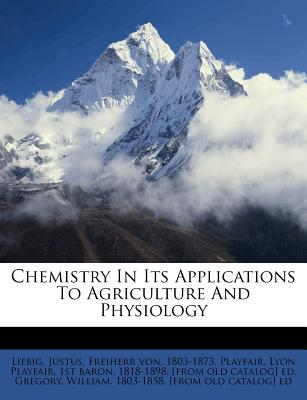 Chemistry in Its Applications to Agriculture and Physiology - Liebig, Justus
