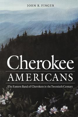 Cherokee Americans: The Eastern Band of Cherokees in the Twentieth Century - Finger, John R