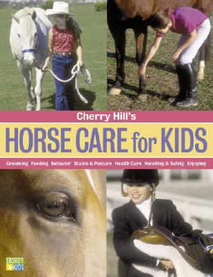 Cherry Hill's Horse Care for Kids: Grooming, Feeding, Behavior, Stable & Pasture, Health Care, Handling & Safety, Enjoying - Hill, Cherry