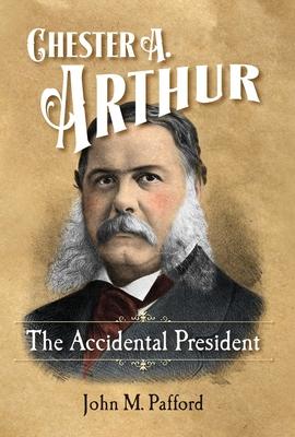 Chester A. Arthur: The Accidental President - Pafford, John M.