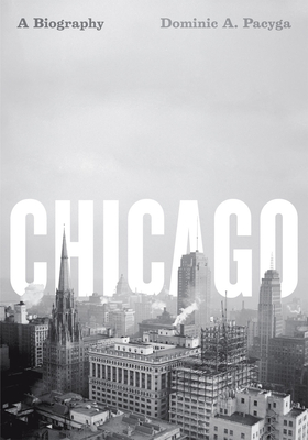 Chicago: A Biography - Pacyga, Dominic a