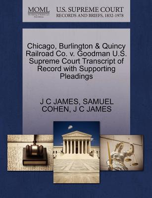 Chicago, Burlington & Quincy Railroad Co. V. Goodman U.S. Supreme Court Transcript of Record with Supporting Pleadings - James, J C, and Cohen, Samuel