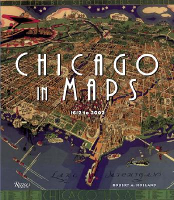 Chicago in Maps: 1612-2002 - Holland, Robert, and Danzer, Gerald A (Foreword by)