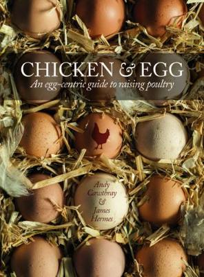 Chicken & Egg: An Egg-Centric Guide to Raising Poultry - Cawthray, Andy, and Hermes, James