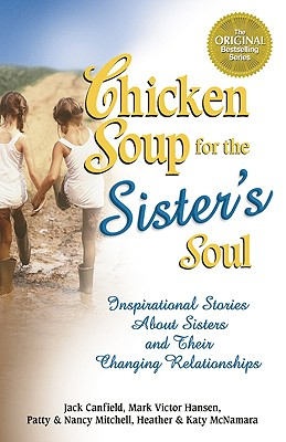 Chicken Soup for the Sister's Soul: 101 Inspirational Stories about Sisters and Their Changing Relationships - Canfield, Jack (Editor), and Hansen, Mark Victor (Editor), and Mitchell, Patty (Editor)