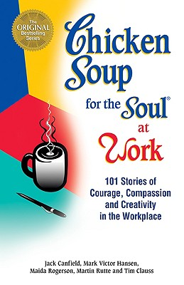Chicken Soup for the Soul at Work: 101 Stories of Courage, Compassion & Creativity in the Workplace -