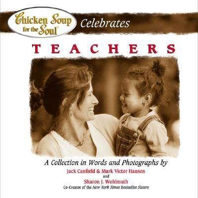 Chicken Soup for the Soul Celebrates Teachers - Canfield, Jack, and Hansen, Mark Victor, and Wohlmuth, Sharon J