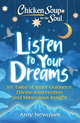 Chicken Soup for the Soul: Listen to Your Dreams: 101 Tales of Inner Guidance, Divine Intervention and Miraculous Insight - Newmark, Amy