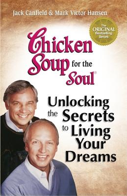 Chicken Soup for the Soul Unlocking the Secrets to Living Your Dreams - Canfield, Jack, and Hansen, Mark Victor