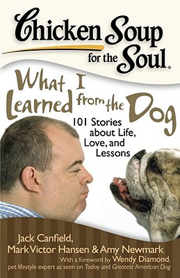 Chicken Soup for the Soul: What I Learned from the Dog: 101 Stories about Life, Love, and Lessons - Canfield, Jack, and Hansen, Mark Victor, and Newmark, Amy
