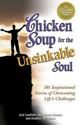 Chicken Soup for the Unsinkable Soul: 101 Inspirational Stories of Overcoming Life's Challenges - Canfield, Jack, and McNamara, Heather, and Hansen, Mark Victor