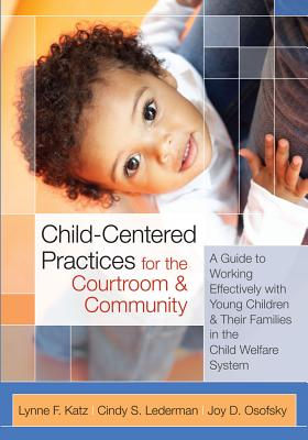 Child-Centered Practices for the Courtroom and Community: A Guide to Working Effectively with Young Children and Their Families in the Child Welfare System - Katz, Lynne F, and Lederman, Cindy S, Judge, and Osofsky, Joy D, PhD