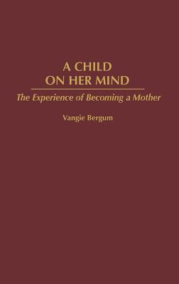 Child on Her Mind: The Experience of Becoming a Mother - Bergum, Vangie