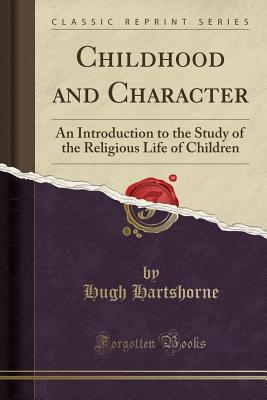 Childhood and Character: An Introduction to the Study of the Religious Life of Children (Classic Reprint) - Hartshorne, Hugh