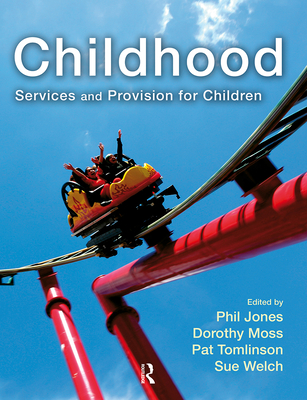 Childhood: Services and Provision for Children - Jones, Phil, and Moss, Dorothy, and Tomlinson, Pat