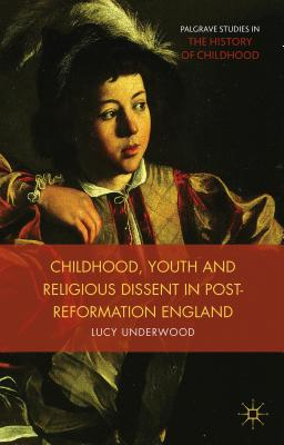 Childhood, Youth, and Religious Dissent in Post-Reformation England - Underwood, Lucy