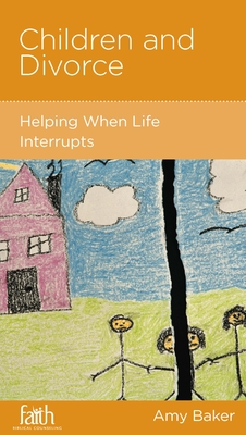 Children and Divorce: Helping When Life Interrupts - Baker, Amy