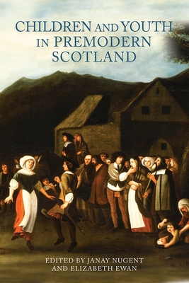 Children and Youth in Premodern Scotland - Nugent, Janay (Editor)