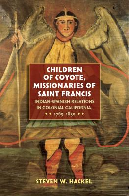 Children of Coyote, Missionaries of Saint Francis: Indian-Spanish Relations in Colonial California, 1769-1850 - Hackel, Steven W