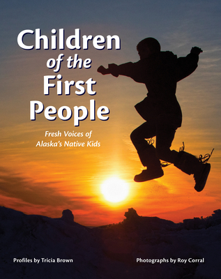 Children of the First People: Fresh Voices of Alaska's Native Kids - Brown, Tricia (Text by), and Corral, Roy (Photographer)