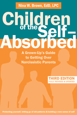 Children of the Self-Absorbed: A Grown-Up's Guide to Getting Over Narcissistic Parents - Brown, Nina W, Edd, Lpc