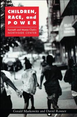 Children, Race, and Power: Kenneth and Mamie Clark's Northside Center - Markowitz, Gerald