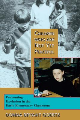Children Who Are Not Yet Peaceful: Preventing Exclusion in the Early Elementary Classroom - Goertz, Donna Bryant