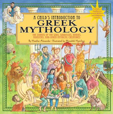 Child's Introduction to Greek Mythology: The Stories of the Gods, Goddesses, Heroes, Monsters, and Other Mythical Creatures - Alexander, Heather