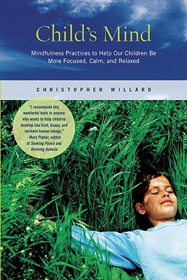Child's Mind: Mindfulness Practices to Help Our Children Be More Focused, Calm, and Relaxed - Willard, Christopher, Psy D
