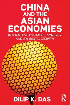 China and the Asian Economies: Interactive Dynamics, Synergy and Symbiotic Growth - Das, Dilip K.