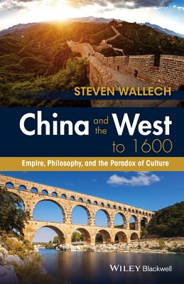 China and the West to 1600: Empire, Philosophy, and the Paradox of Culture - Wallech, Steven