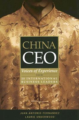 China CEO: Voices of Experience from 20 International Business Leaders - Fernandez, Juan Antonio, and Underwood, Laurie
