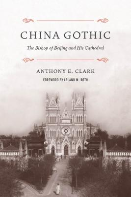 China Gothic: The Bishop of Beijing and His Cathedral - Clark, Anthony E, and Roth, Leland M