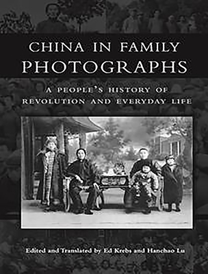 China in Family Photographs: A Peoples History of Revolution and Everyday Life - Krebs, Ed (Editor), and Lu, Hanchao (Editor)