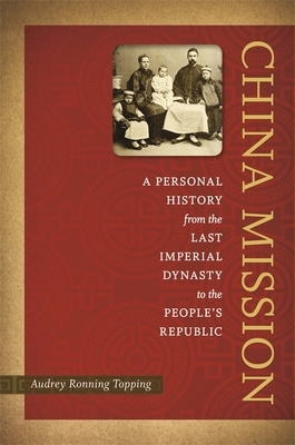 China Mission: A Personal History from the Last Imperial Dynasty to the People's Republic - Topping, Audrey Ronning
